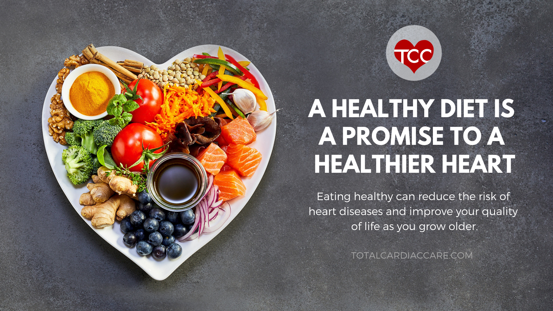 Healthy Food & Heart Health -Total Cardiac Care - Eating healthy can reduce the risk of heart diseases and improve your quality of life as you grow older - A healthy diet is a promise to a healthier heart - heart healthy food